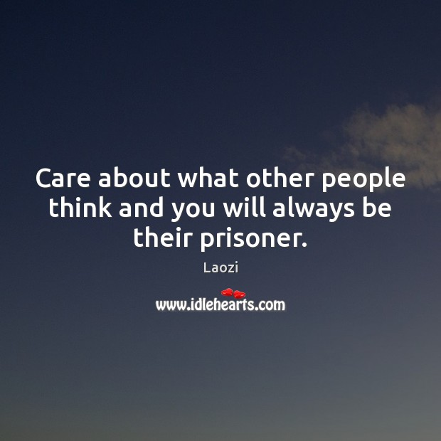 Image, Care about what other people think and you will always be their prisoner.