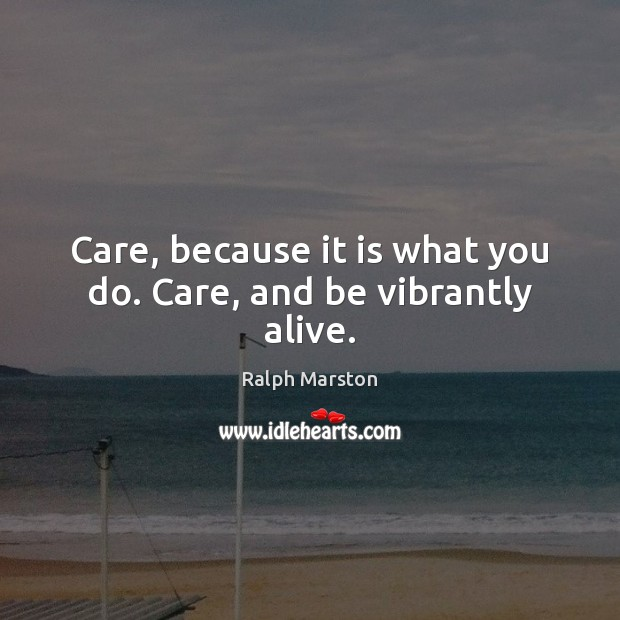Care, because it is what you do. Care, and be vibrantly alive. Ralph Marston Picture Quote
