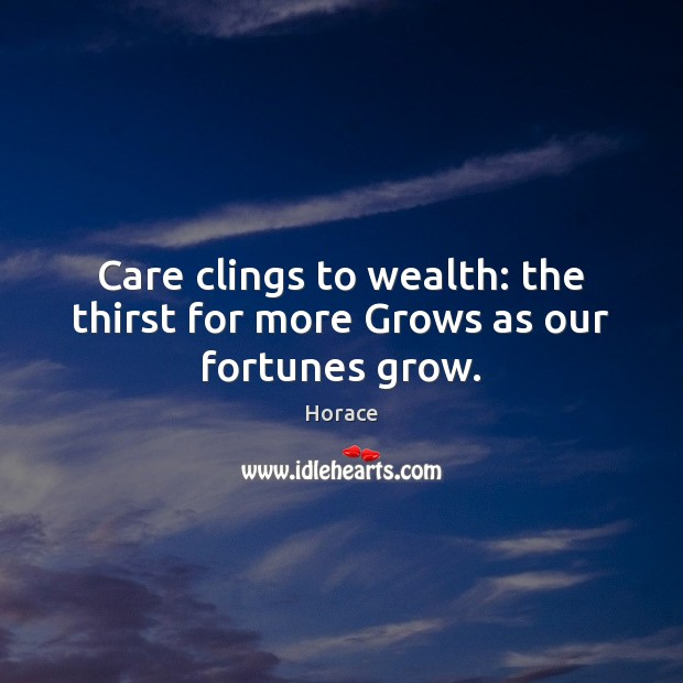 Care clings to wealth: the thirst for more Grows as our fortunes grow. Image