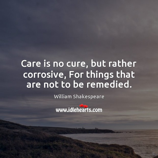 Image, Care is no cure, but rather corrosive, For things that are not to be remedied.