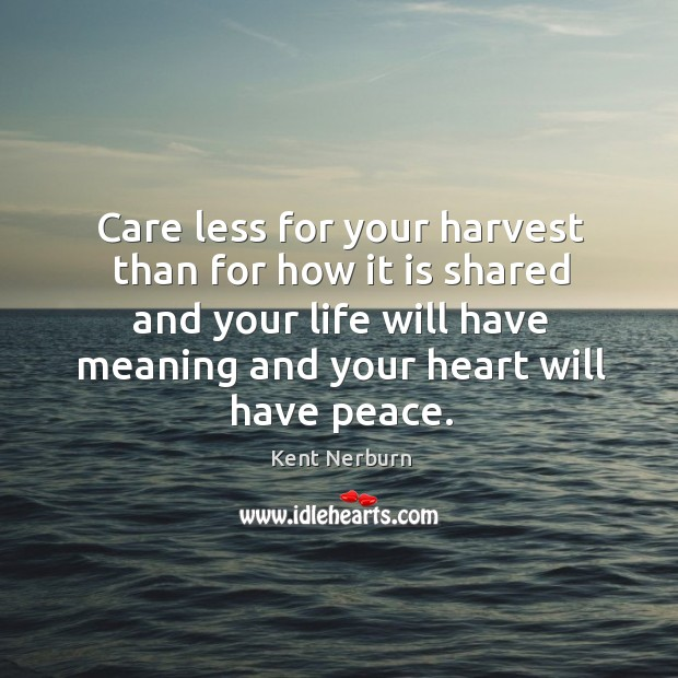 Care less for your harvest than for how it is shared and your life will have meaning and your heart will have peace. Kent Nerburn Picture Quote