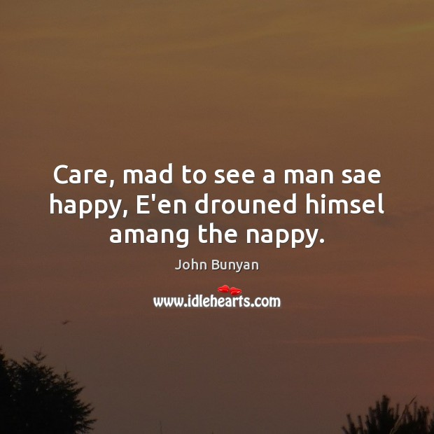 Care, mad to see a man sae happy, E'en drouned himsel amang the nappy. John Bunyan Picture Quote