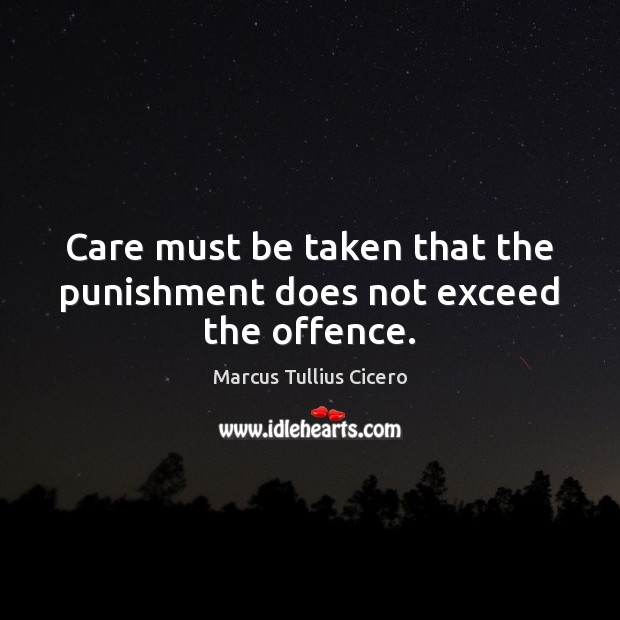 Care must be taken that the punishment does not exceed the offence. Marcus Tullius Cicero Picture Quote