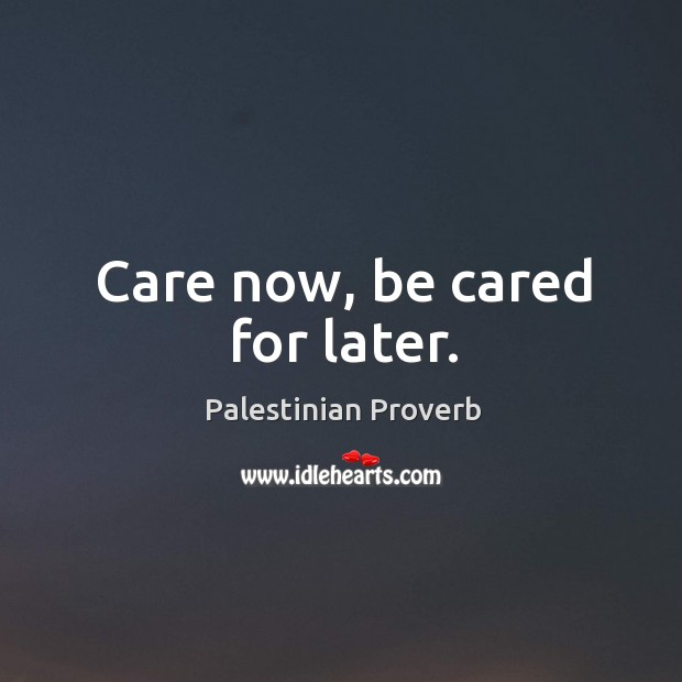 Care now, be cared for later. Palestinian Proverbs Image