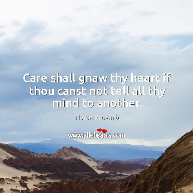 Care shall gnaw thy heart if thou canst not tell all thy mind to another. Norse Proverbs Image