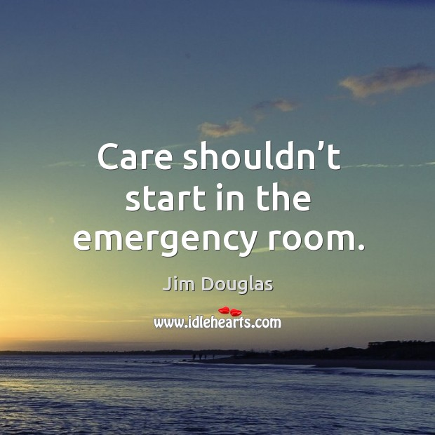 Care shouldn't start in the emergency room. Image