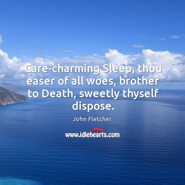 Care-charming Sleep, thou easer of all woes, brother to Death, sweetly thyself dispose. John Fletcher Picture Quote