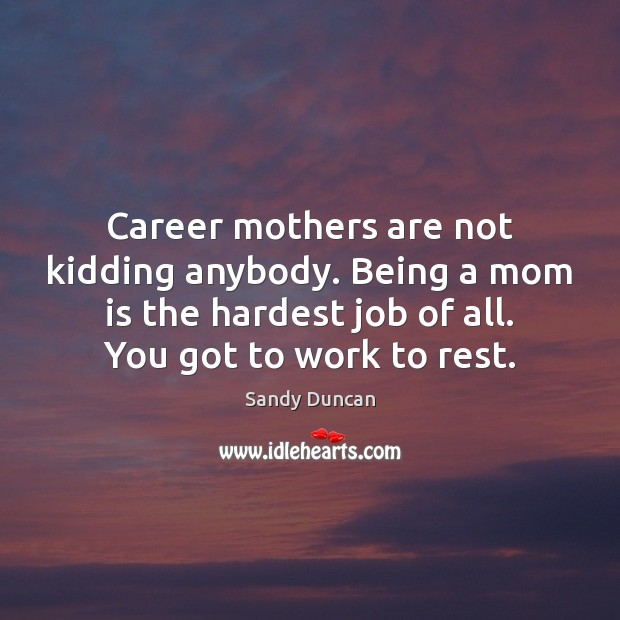 Career mothers are not kidding anybody. Being a mom is the hardest Mom Quotes Image