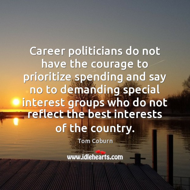 Career politicians do not have the courage to prioritize spending and say Tom Coburn Picture Quote
