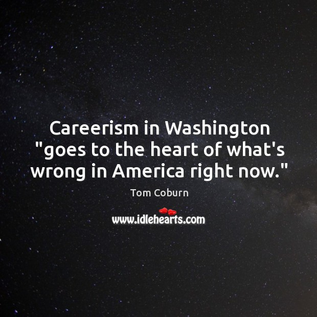 "Careerism in Washington ""goes to the heart of what's wrong in America right now."" Tom Coburn Picture Quote"