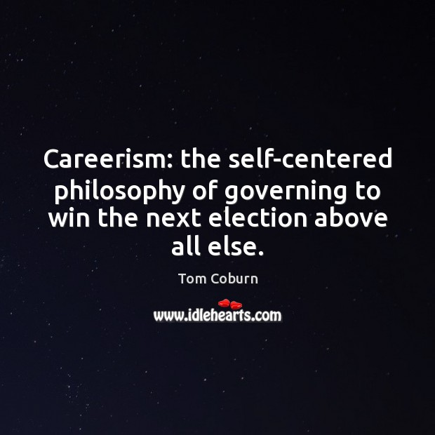 Careerism: the self-centered philosophy of governing to win the next election above Tom Coburn Picture Quote