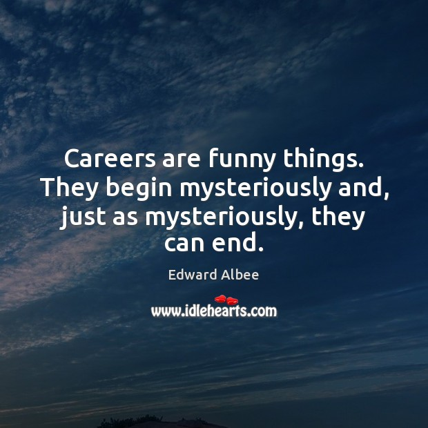 Careers are funny things. They begin mysteriously and, just as mysteriously, they can end. Edward Albee Picture Quote