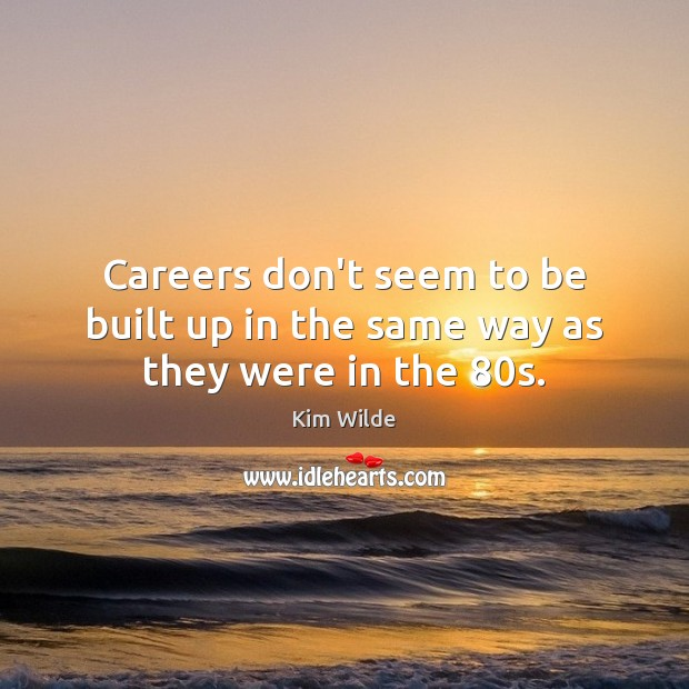 Careers don't seem to be built up in the same way as they were in the 80s. Kim Wilde Picture Quote