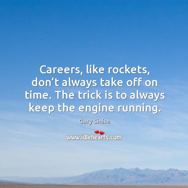 Careers, like rockets, don't always take off on time. The trick is to always keep the engine running. Image