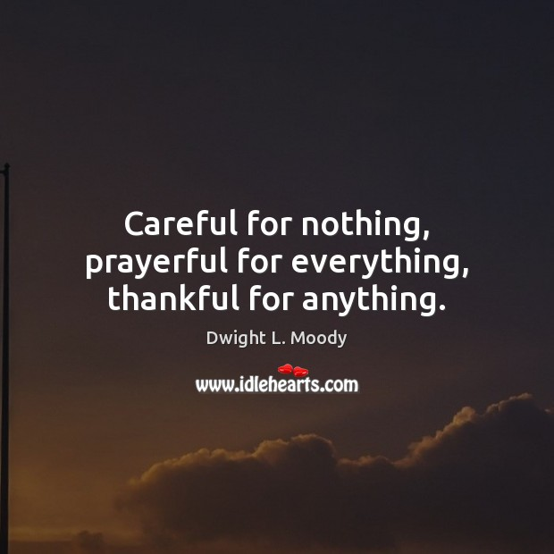 Careful for nothing, prayerful for everything, thankful for anything. Dwight L. Moody Picture Quote