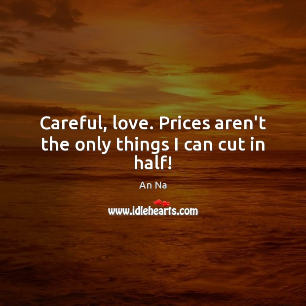 Careful, love. Prices aren't the only things I can cut in half! Image
