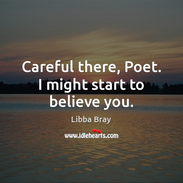 Careful there, Poet. I might start to believe you. Libba Bray Picture Quote