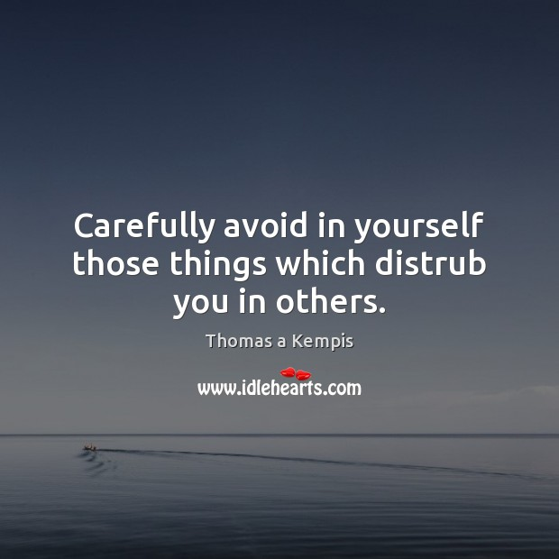 Carefully avoid in yourself those things which distrub you in others. Thomas a Kempis Picture Quote