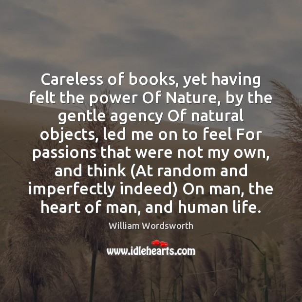 Careless of books, yet having felt the power Of Nature, by the William Wordsworth Picture Quote