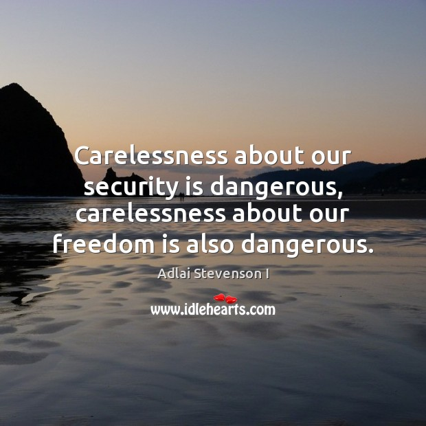 Carelessness about our security is dangerous, carelessness about our freedom is also Freedom Quotes Image