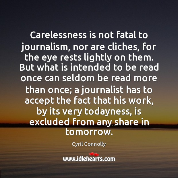 Carelessness is not fatal to journalism, nor are cliches, for the eye Cyril Connolly Picture Quote