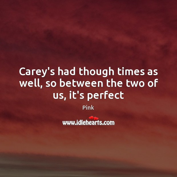 Carey's had though times as well, so between the two of us, it's perfect Pink Picture Quote