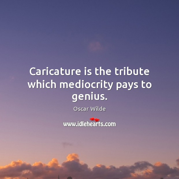 Image, Caricature is the tribute which mediocrity pays to genius.