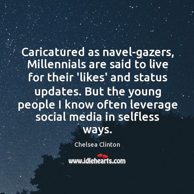 Caricatured as navel-gazers, Millennials are said to live for their 'likes' and Chelsea Clinton Picture Quote