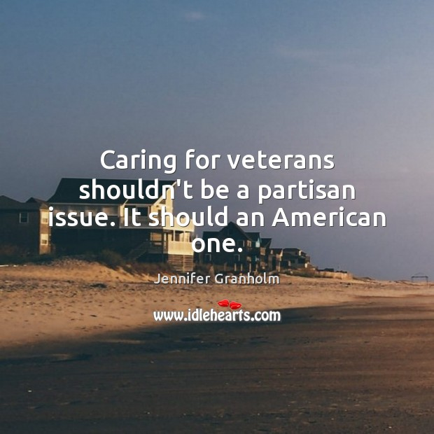 Caring for veterans shouldn't be a partisan issue. It should an American one. Jennifer Granholm Picture Quote