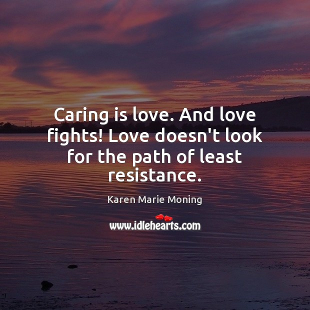 Caring is love. And love fights! Love doesn't look for the path of least resistance. Karen Marie Moning Picture Quote