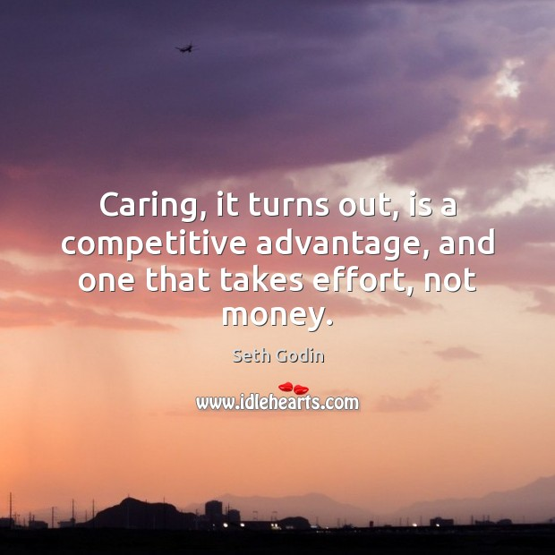 Caring, it turns out, is a competitive advantage, and one that takes effort, not money. Care Quotes Image