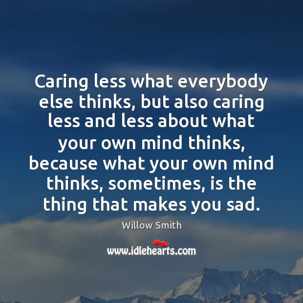 Caring less what everybody else thinks, but also caring less and less Willow Smith Picture Quote