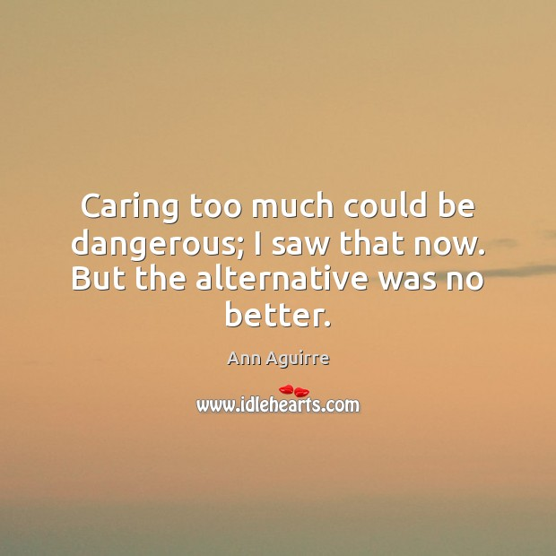 Caring too much could be dangerous; I saw that now. But the alternative was no better. Ann Aguirre Picture Quote