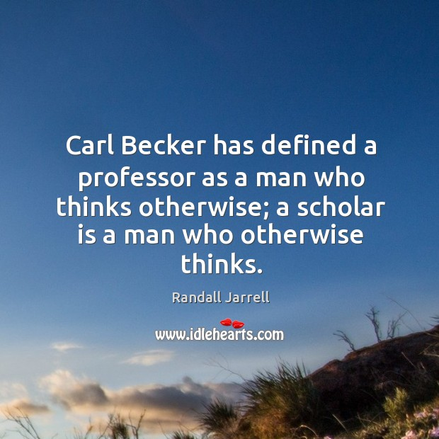 Image, Carl Becker has defined a professor as a man who thinks otherwise;