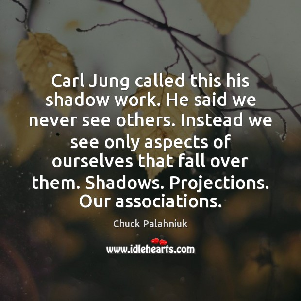 Carl Jung called this his shadow work. He said we never see Chuck Palahniuk Picture Quote