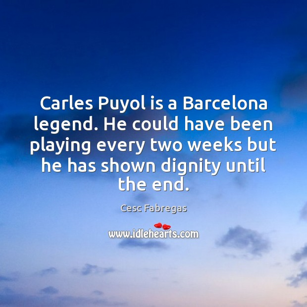 Carles Puyol is a Barcelona legend. He could have been playing every Cesc Fabregas Picture Quote