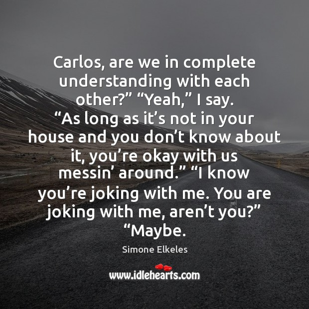 """Image, Carlos, are we in complete understanding with each other?"""" """"Yeah,"""" I say. """""""