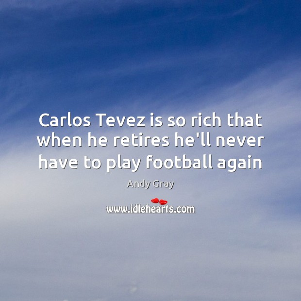 Image, Carlos Tevez is so rich that when he retires he'll never have to play football again