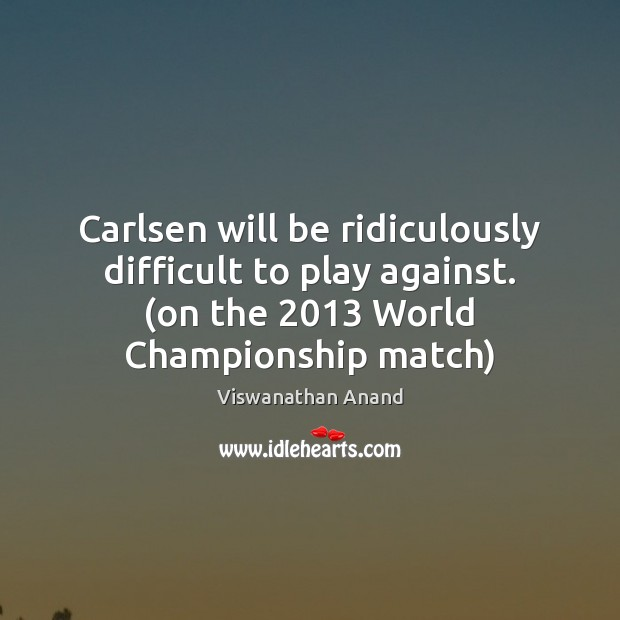 Carlsen will be ridiculously difficult to play against. (on the 2013 World Championship Image