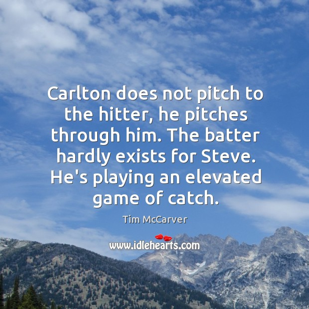 Carlton does not pitch to the hitter, he pitches through him. The Image