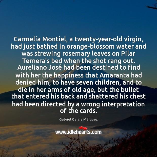 Carmelia Montiel, a twenty-year-old virgin, had just bathed in orange-blossom water and Gabriel García Márquez Picture Quote