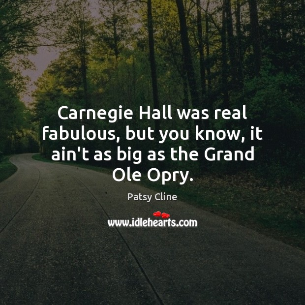 Carnegie Hall was real fabulous, but you know, it ain't as big as the Grand Ole Opry. Image
