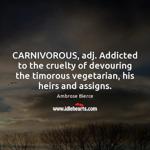 CARNIVOROUS, adj. Addicted to the cruelty of devouring the timorous vegetarian, his Ambrose Bierce Picture Quote