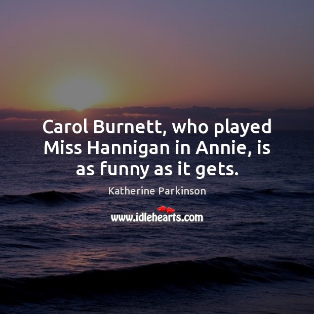 Image, Carol Burnett, who played Miss Hannigan in Annie, is as funny as it gets.
