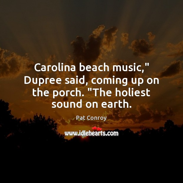 "Carolina beach music,"" Dupree said, coming up on the porch. ""The holiest sound on earth. Pat Conroy Picture Quote"