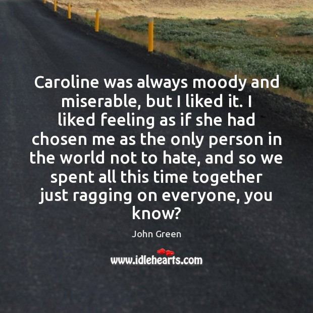Caroline was always moody and miserable, but I liked it. I liked Time Together Quotes Image