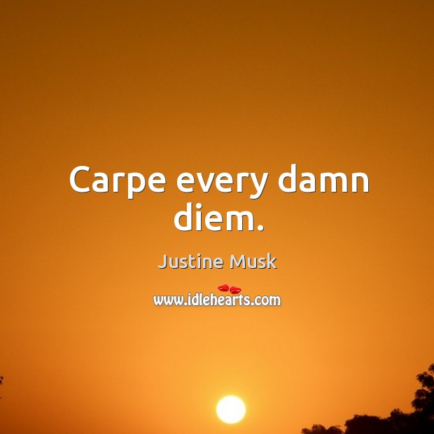 Carpe every damn diem. Justine Musk Picture Quote