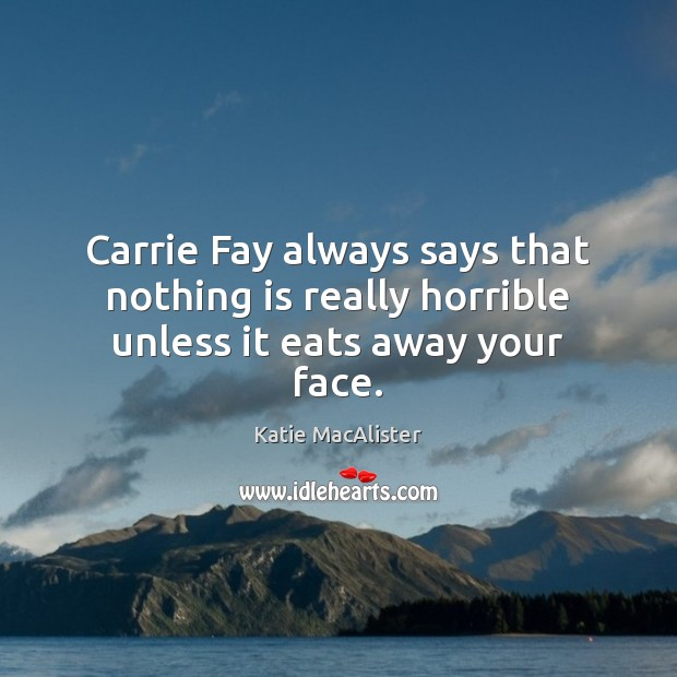 Carrie Fay always says that nothing is really horrible unless it eats away your face. Image