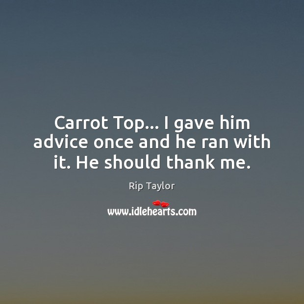 Carrot Top… I gave him advice once and he ran with it. He should thank me. Image