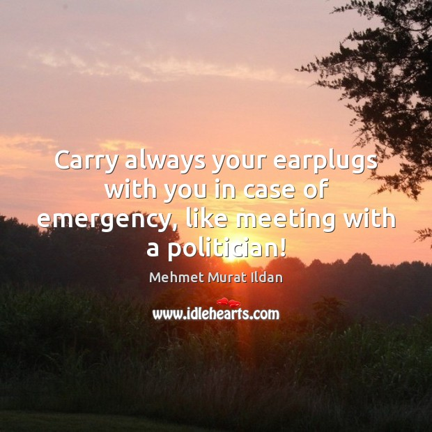 Image, Carry always your earplugs with you in case of emergency, like meeting with a politician!